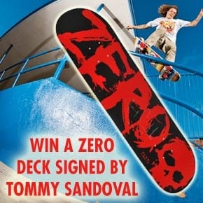 WIN A ZERO SKATEBOARDS DECK SIGNED BY TOMMY SANDOVAL
